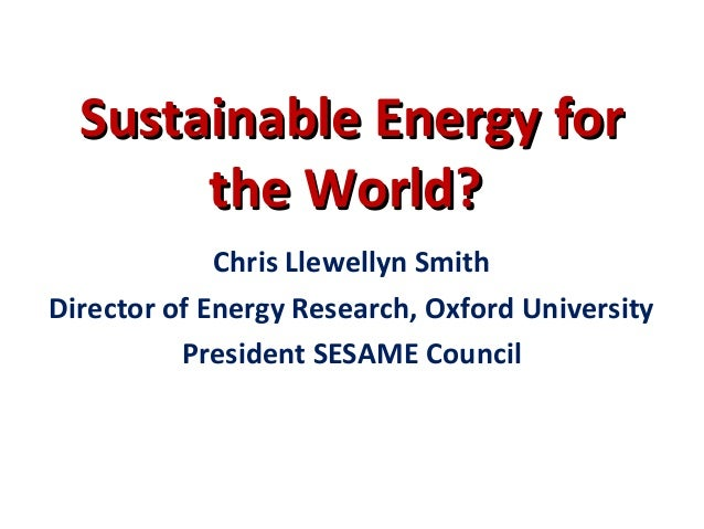 Sustainable Energy forSustainable Energy for the World?the World? Chris Llewellyn Smith Director of Energy Research, Oxfor...