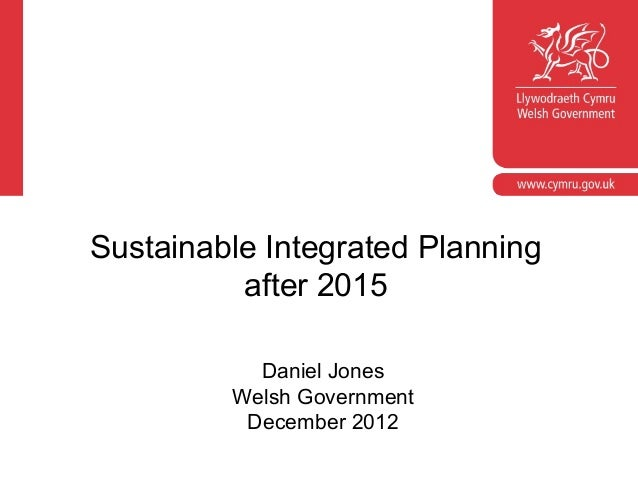 Sustainable Integrated Planning          after 2015           Daniel Jones         Welsh Government          December 2012