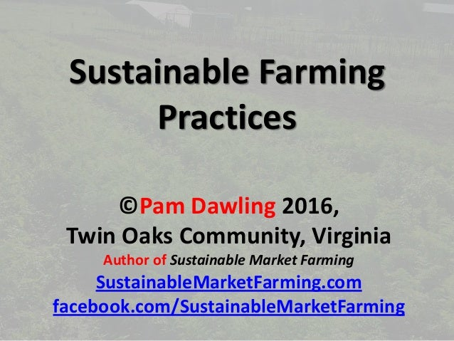 Sustainable Farming Practices ©Pam Dawling 2016, Twin Oaks Community, Virginia Author of Sustainable Market Farming Sustai...