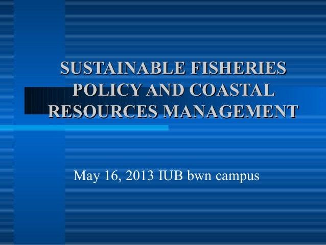 SUSTAINABLE FISHERIESSUSTAINABLE FISHERIESPOLICY AND COASTALPOLICY AND COASTALRESOURCES MANAGEMENTRESOURCES MANAGEMENTMay ...