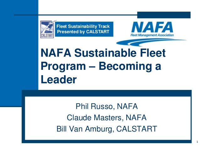NAFA Sustainable Fleet Program – Becoming a Leader Phil Russo, NAFA Claude Masters, NAFA Bill Van Amburg, CALSTART 1 Fleet...