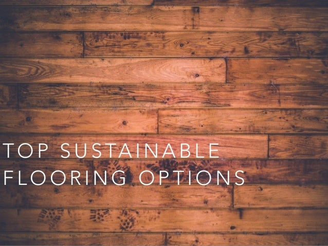 ... Sustainable Flooring Options. T O P S U S TA I N A B L E F L O O R I N  G O P T I O N S ...