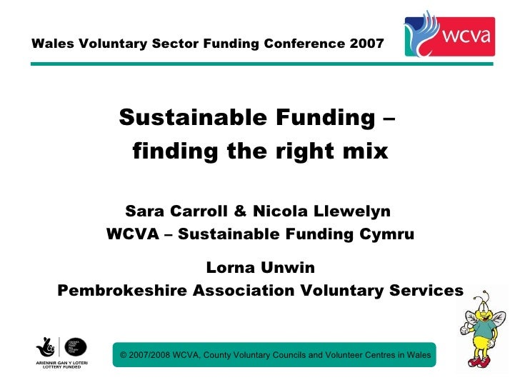 Wales Voluntary Sector Funding Conference 2007                Sustainable Funding –             finding the right mix     ...