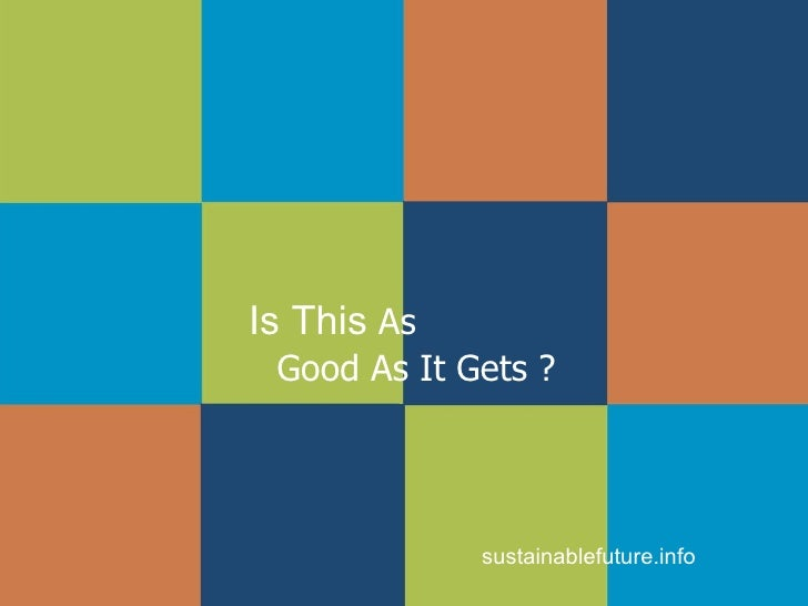 Is This  As  Good As It Gets ? sustainablefuture.info