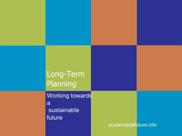 Long-Term  Planning sustainablefuture.info Working towards a  sustainable future
