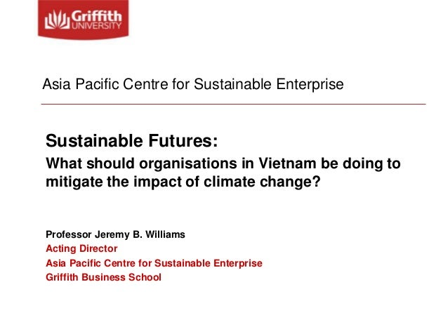Asia Pacific Centre for Sustainable Enterprise  Sustainable Futures: What should organisations in Vietnam be doing to miti...
