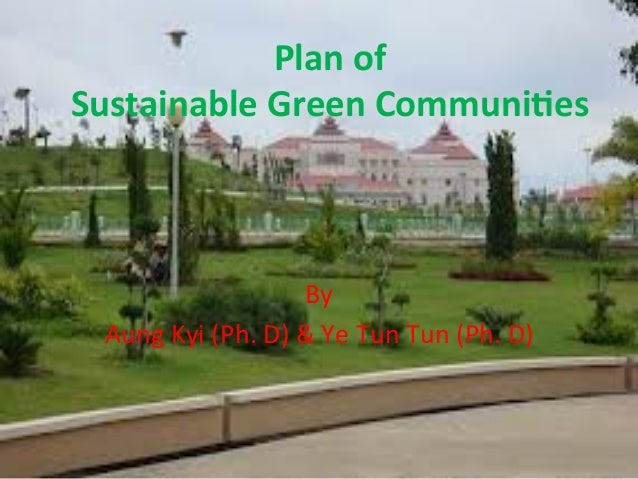 Plan	   of	    Sustainable	   Green	   Communi3es	    By	   	    Aung	   Kyi	   (Ph.	   D)	   &	   Ye	   Tun	   Tun	   (Ph...