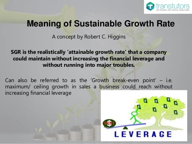 financial ratios and sustainable growth rate How does the sustainable growth rate change in response to increasing any of the above ratios or using the financial leverage and payout ratio s as policy.