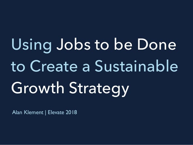 Using Jobs to be Done to Create a Sustainable Growth Strategy Alan Klement | Elevate 2018