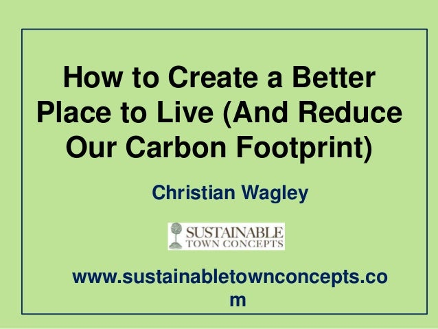 How to Create a BetterPlace to Live (And Reduce  Our Carbon Footprint)         Christian Wagley  www.sustainabletownconcep...