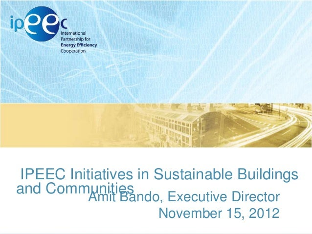 IPEEC Initiatives in Sustainable Buildings and Communities Amit Bando, Executive Director November 15, 2012