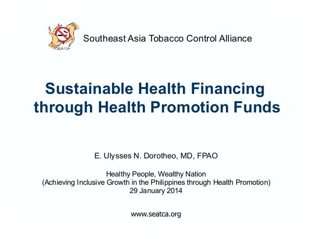 Southeast Asia Tobacco Control Alliance  Sustainable Health Financing through Health Promotion Funds E. Ulysses N. Dorothe...