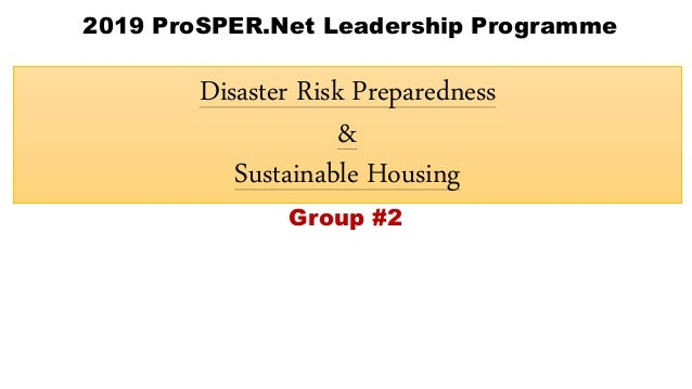 Disaster Risk Preparedness & Sustainable Housing 2019 ProSPER.Net Leadership Programme Group #2