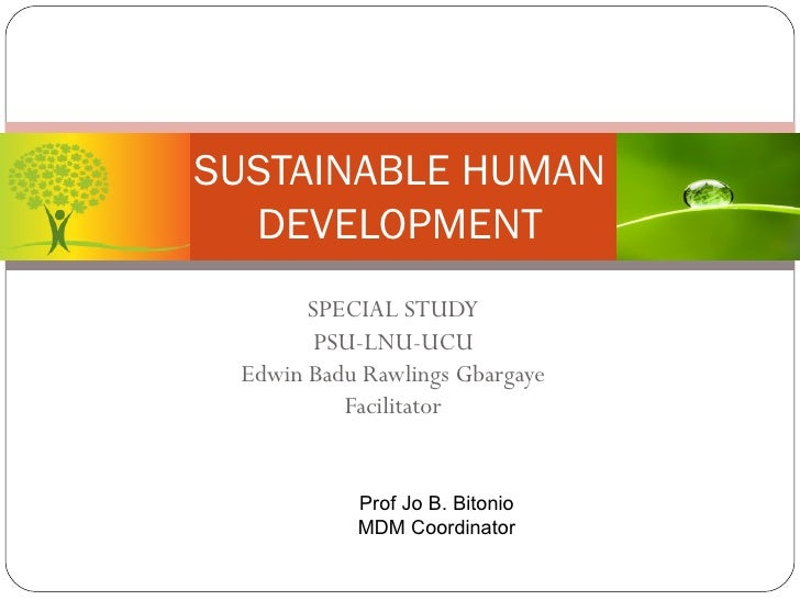 SUSTAINABLE HUMAN DEVELOPMENT SPECIAL STUDY PSU-LNU-UCU Edwin Badu Rawlings Gbargaye Facilitator Prof Jo B. Bitonio MDM Co...