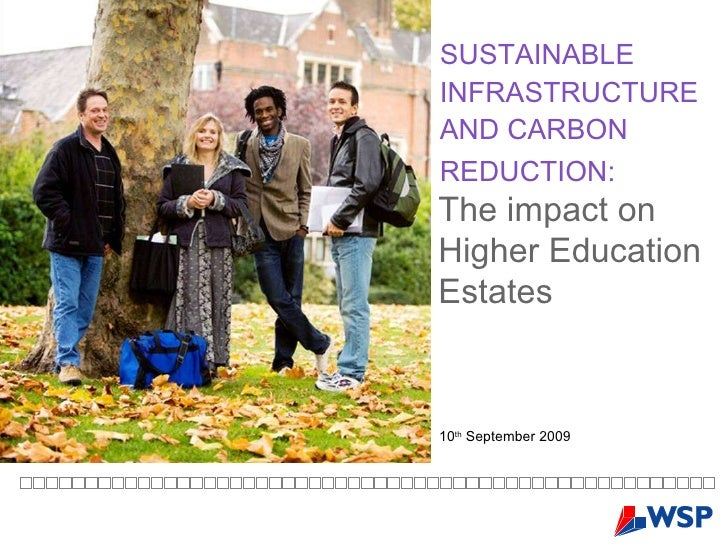 SUSTAINABLE INFRASTRUCTURE AND CARBON REDUCTION:   10 th  September 2009 The impact on Higher Education Estates
