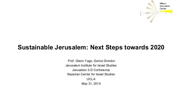 Milken Innovation Center Sustainable Jerusalem: Next Steps towards 2020 Prof. Glenn Yago, Senior Director Jerusalem Instit...