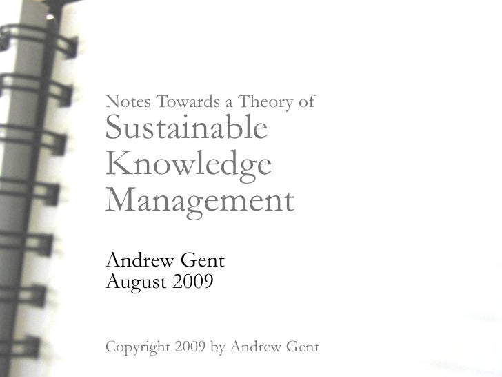 Notes Towards a Theory of Sustainable Knowledge Management Andrew Gent August 2009  Copyright 2009 by Andrew Gent