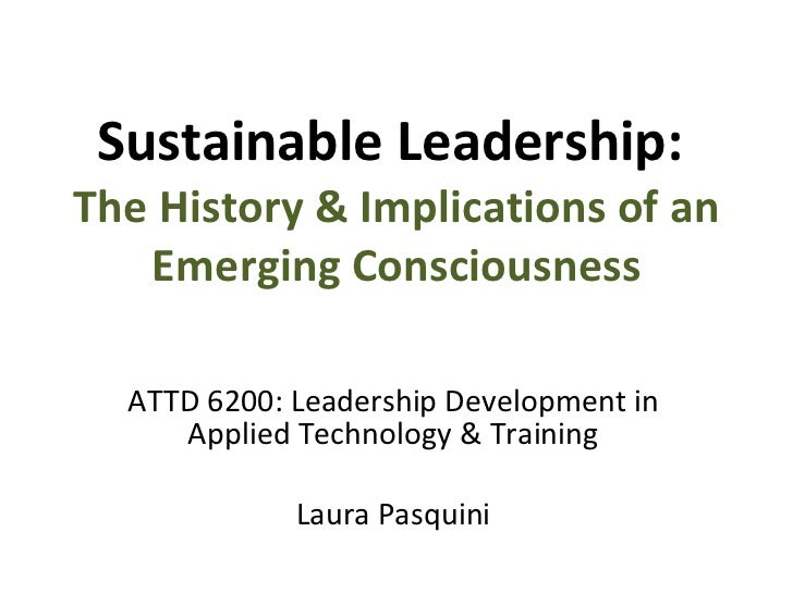 Sustainable Leadership:  The History & Implications of an Emerging Consciousness ATTD 6200: Leadership Development in Appl...