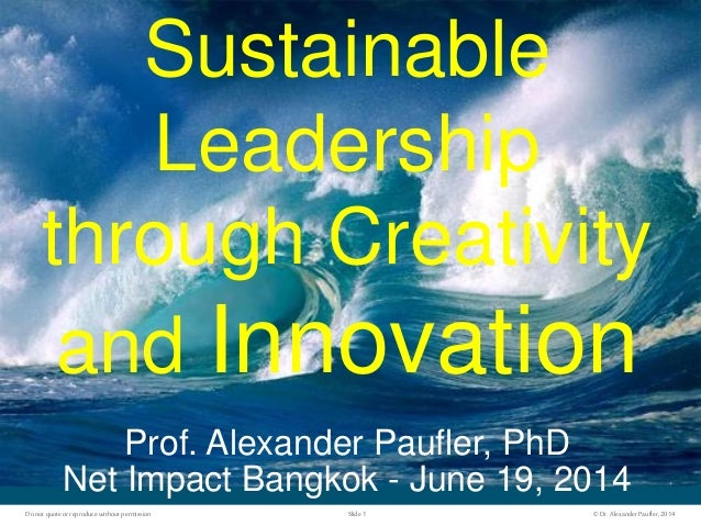 ©Dr.AlexanderPaufler, 2014Slide 1Donot quote orreproduce withoutpermission Sustainable Leadership through Creativity and I...