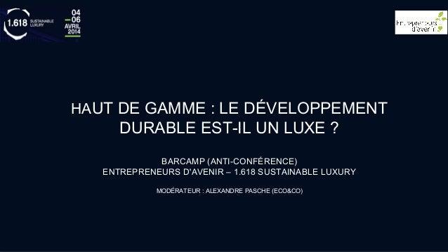 HAUT DE GAMME : LE DÉVELOPPEMENT DURABLE EST-IL UN LUXE ? BARCAMP (ANTI-CONFÉRENCE) ENTREPRENEURS D'AVENIR – 1.618 SUSTAIN...