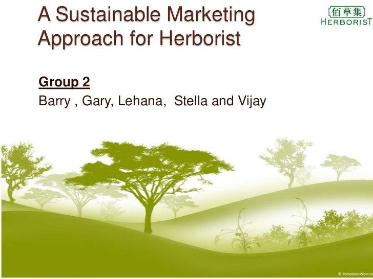 A Sustainable MarketingApproach for HerboristGroup 2Barry , Gary, Lehana, Stella and Vijay