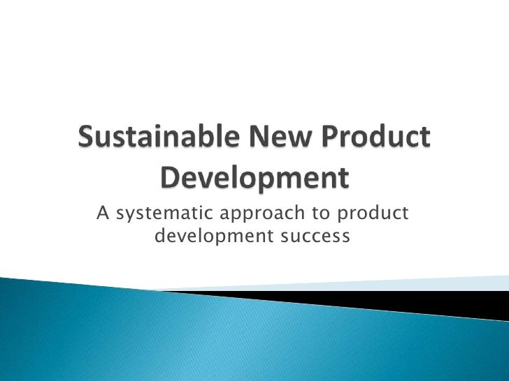 Sustainable New Product Development<br />A systematic approach to product development success<br />