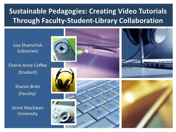 Sustainable Pedagogies: Creating Video Tutorials Through Faculty-Student-Library Collaboration  Lisa Shamchuk     (Librari...