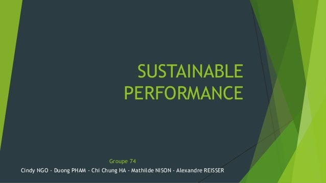 SUSTAINABLE  PERFORMANCE  Groupe 74  Cindy NGO - Duong PHAM - Chi Chung HA - Mathilde NISON - Alexandre REISSER