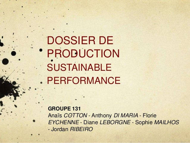 DOSSIER DE  PRODUCTION  SUSTAINABLE  PERFORMANCE  GROUPE 131  Anaïs COTTON - Anthony DI MARIA - Florie  EYCHENNE - Diane L...