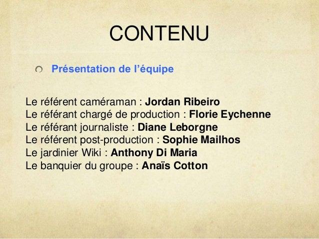 CONTENU  Présentation de l'équipe  Le référent caméraman : Jordan Ribeiro  Le référant chargé de production : Florie Eyche...