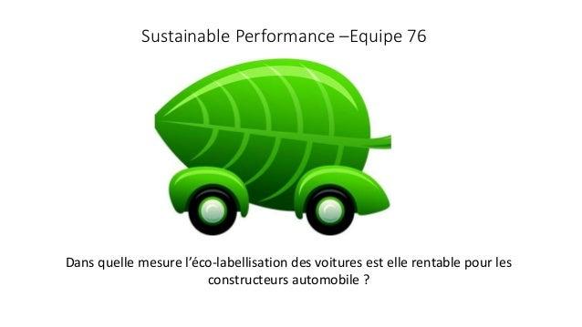Sustainable Performance –Equipe 76  Dans quelle mesure l'éco-labellisation des voitures est elle rentable pour les  constr...