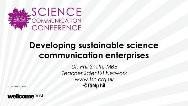 Developing sustainable sciencecommunication enterprisesDr. Phil Smith, MBETeacher Scientist Networkwww.tsn.org.uk@TSNphil