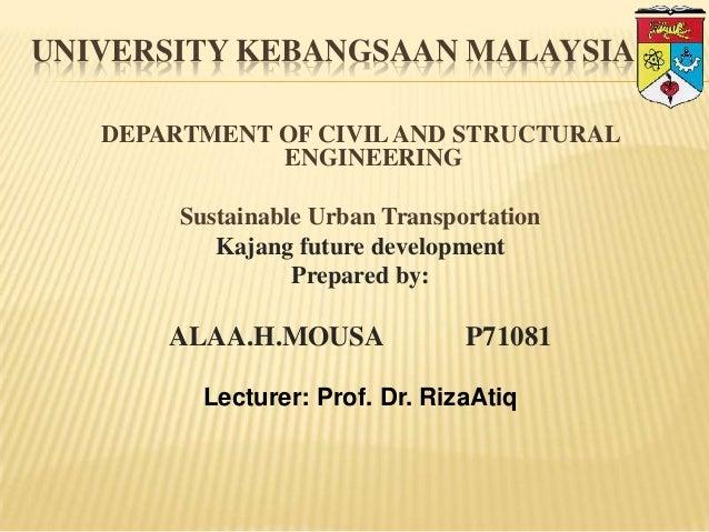 UNIVERSITY KEBANGSAAN MALAYSIA DEPARTMENT OF CIVIL AND STRUCTURAL ENGINEERING Sustainable Urban Transportation Kajang futu...