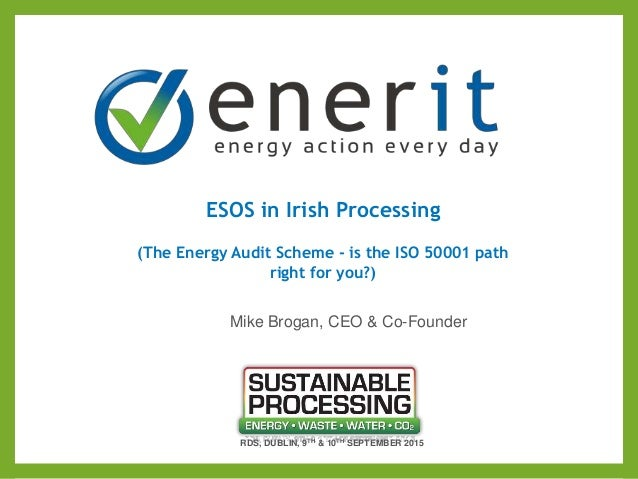 ESOS in Irish Processing (The Energy Audit Scheme - is the ISO 50001 path right for you?) RDS, DUBLIN, 9TH & 10TH SEPTEMBE...