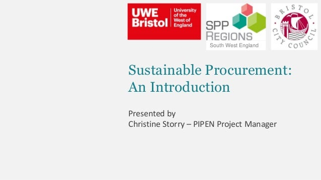 Sustainable Procurement: An Introduction Presented by Christine Storry – PIPEN Project Manager South West England