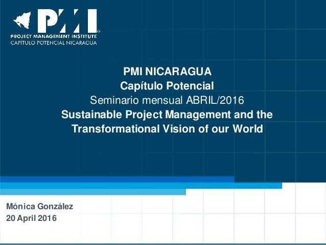 PMI NICARAGUA Capítulo Potencial Seminario mensual ABRIL/2016 Sustainable Project Management and the Transformational Visi...