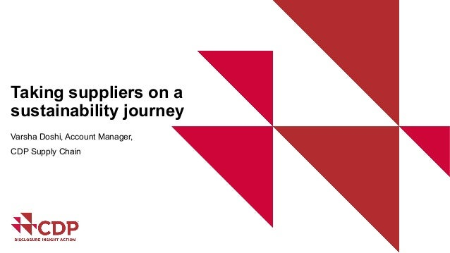 Taking suppliers on a sustainability journey Varsha Doshi, Account Manager, CDP Supply Chain