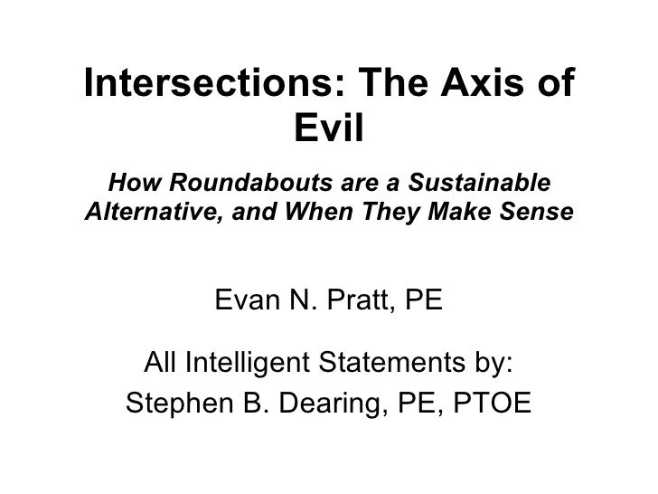 Intersections: The Axis of Evil How Roundabouts are a Sustainable Alternative, and When They Make Sense Evan N. Pratt, PE ...