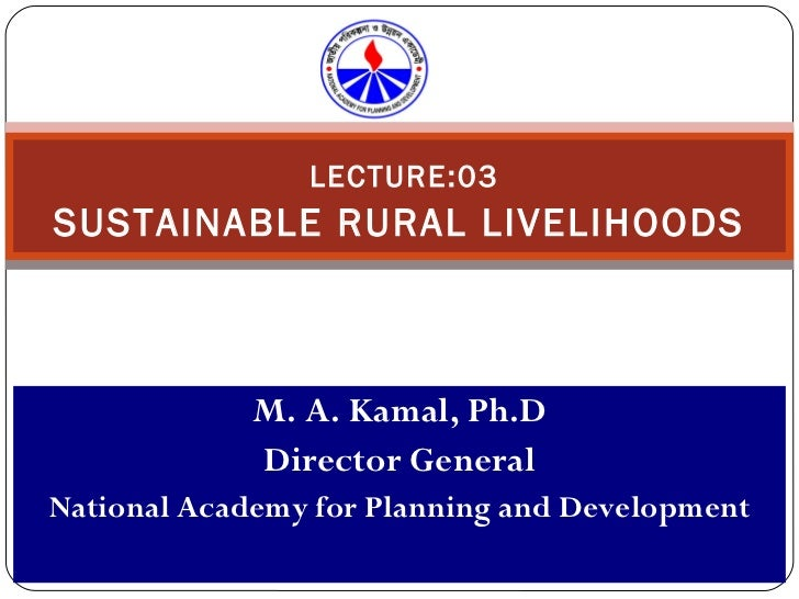 LECTURE:03 SUSTAINABLE RURAL LIVELIHOODS M. A. Kamal, Ph.D Director General National Academy for Planning and Development