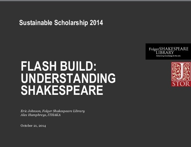 FLASH BUILD: UNDERSTANDING SHAKESPEARE October 21, 2014 Eric Johnson, Folger Shakespeare Library Alex Humphreys, ITHAKA Su...