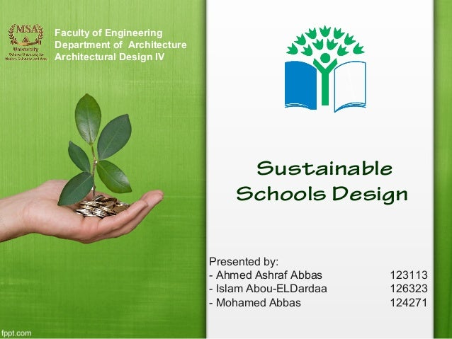 Faculty of Engineering Department of Architecture Architectural Design IV  Sustainable Schools Design Presented by: - Ahme...