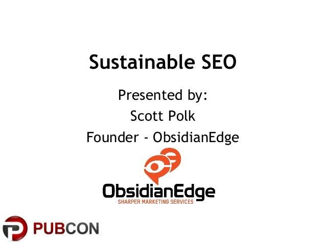 Sustainable SEO Presented by: Scott Polk Founder - ObsidianEdge