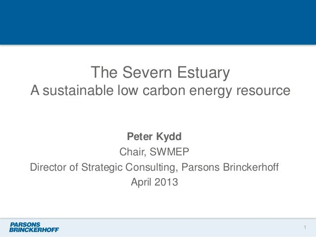 The Severn EstuaryA sustainable low carbon energy resourcePeter KyddChair, SWMEPDirector of Strategic Consulting, Parsons ...