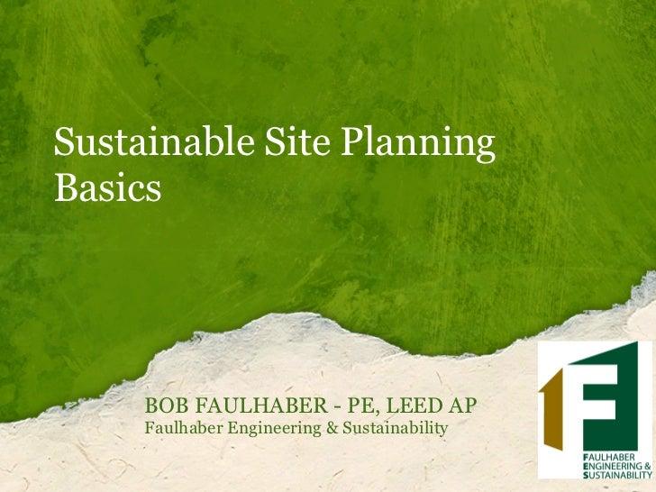 Sustainable Site PlanningBasics     BOB FAULHABER - PE, LEED AP     Faulhaber Engineering & Sustainability