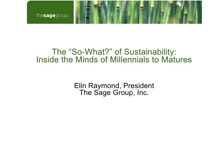 """The """"So-What?"""" of Sustainability: Inside the Minds of Millennials to Matures Elin Raymond, President The Sage Group, Inc."""