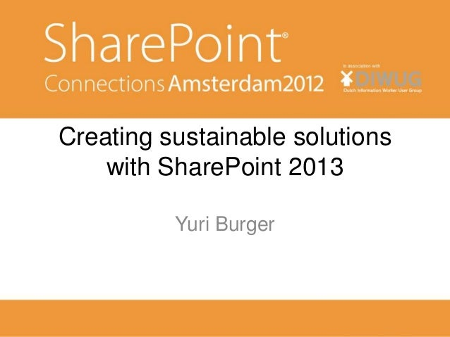 Creating sustainable solutions    with SharePoint 2013          Yuri Burger