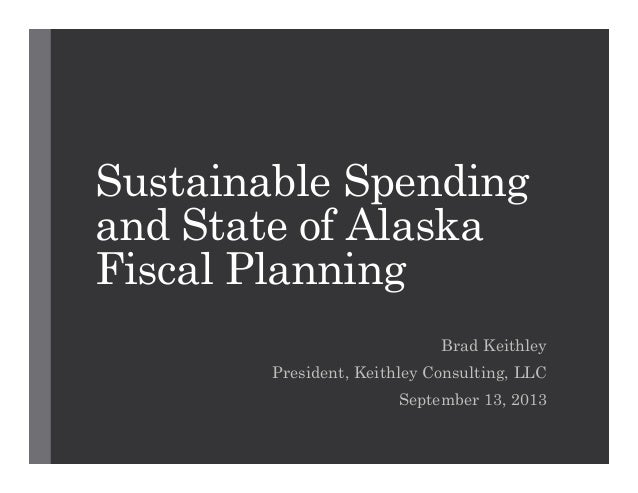 Sustainable Spending and State of Alaska Fiscal Planning Brad Keithley President, Keithley Consulting, LLC September 13, 2...