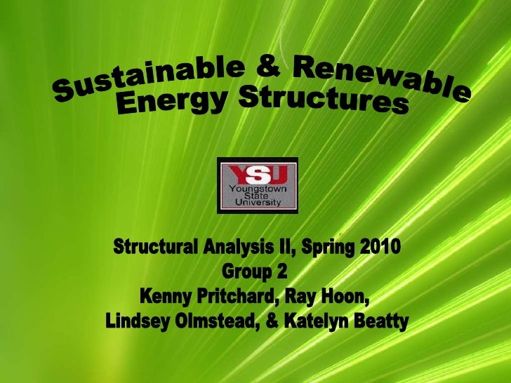 Sustainable & Renewable<br /> Energy Structures<br />Structural Analysis II, Spring 2010<br />Group 2 <br />Kenny Pritchar...