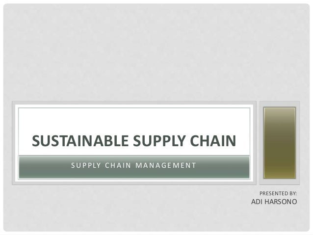 S U P P LY C H A I N M A N A G E M E N T SUSTAINABLE SUPPLY CHAIN PRESENTED BY: ADI HARSONO