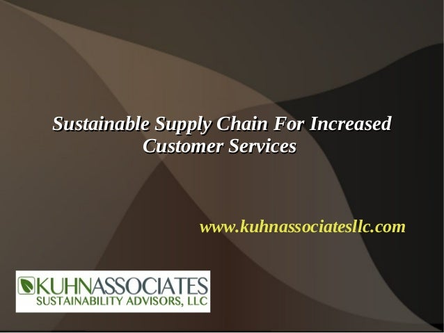 Sustainable Supply Chain For Increased          Customer Services                www.kuhnassociatesllc.com